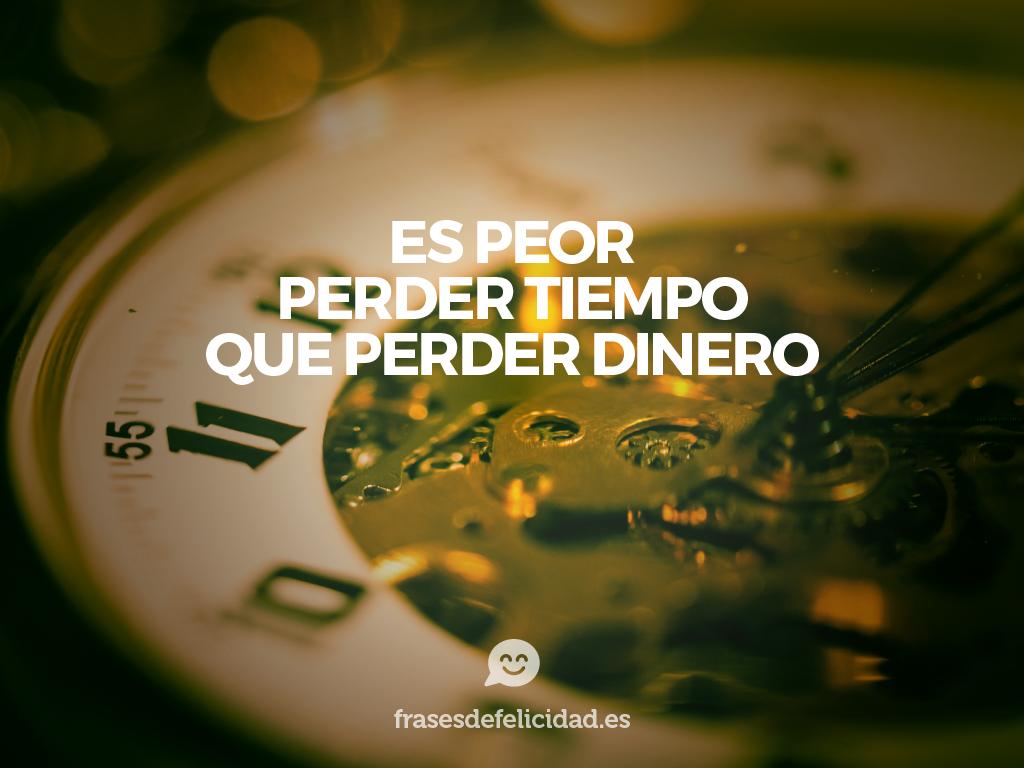 Frases De Felicidad. Es Peor Perder Tiempo, Que Perder Dinero